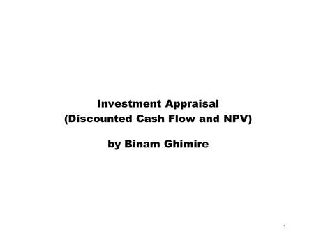 1 Investment Appraisal (Discounted Cash Flow and NPV) by Binam Ghimire.