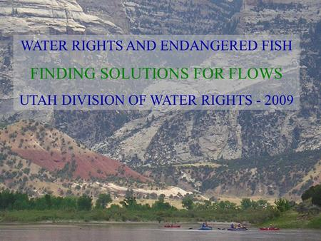 WATER RIGHTS AND ENDANGERED FISH FINDING SOLUTIONS FOR FLOWS UTAH DIVISION OF WATER RIGHTS - 2009.