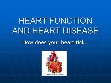 HEART FUNCTION AND HEART DISEASE How does your heart tick…