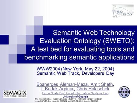 Semantic Web Technology Evaluation Ontology (SWETO): A test bed for evaluating tools and benchmarking semantic applications WWW2004 (New York, May 22,