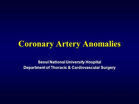 Coronary Artery Anomalies Seoul National University Hospital Department of Thoracic & Cardiovascular Surgery.