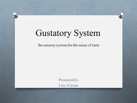 Gustatory System Presented by Lim, Erynne Nguyen, Cynthia the sensory system for the sense of taste.