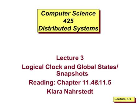 Lecture 3-1 Computer Science 425 Distributed Systems Lecture 3 Logical Clock and Global States/ Snapshots Reading: Chapter 11.4&11.5 Klara Nahrstedt.