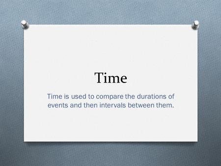 Time Time is used to compare the durations of events and then intervals between them.