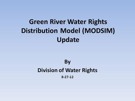 Green River Water Rights Distribution Model (MODSIM) Update By Division of Water Rights 8-27-12.