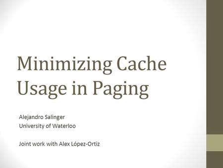 Minimizing Cache Usage in Paging Alejandro Salinger University of Waterloo Joint work with Alex López-Ortiz.