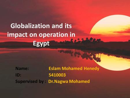 Globalization and its impact on operation in Egypt Name: Eslam Mohamed Henedy ID: 5410003 Supervised by : Dr.Nagwa Mohamed.