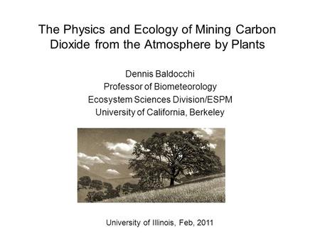 The Physics and Ecology of Mining Carbon Dioxide from the Atmosphere by Plants Dennis Baldocchi Professor of Biometeorology Ecosystem Sciences Division/ESPM.