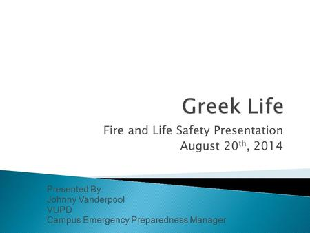 Fire and Life Safety Presentation August 20 th, 2014 Presented By: Johnny Vanderpool VUPD Campus Emergency Preparedness Manager.