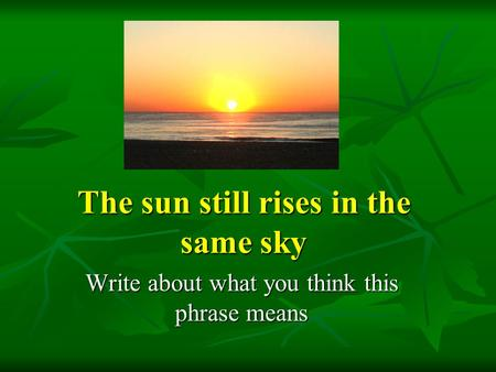 The sun still rises in the same sky Write about what you think this phrase means.