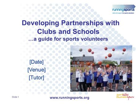 Developing Partnerships with Clubs and Schools …a guide for sports volunteers [Date] [Venue] [Tutor] Slide 1 www.runningsports.org.