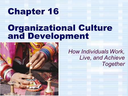 Chapter 16 Organizational Culture and Development How Individuals Work, Live, and Achieve Together.
