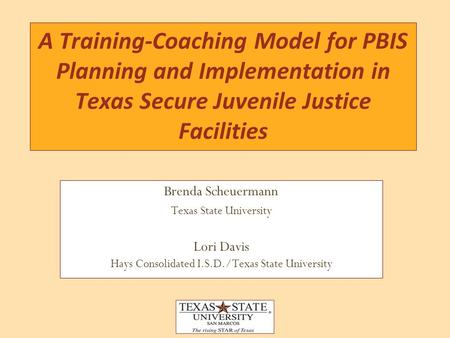Brenda Scheuermann Texas State University Lori Davis Hays Consolidated I.S.D./Texas State University A Training-Coaching Model for PBIS Planning and Implementation.