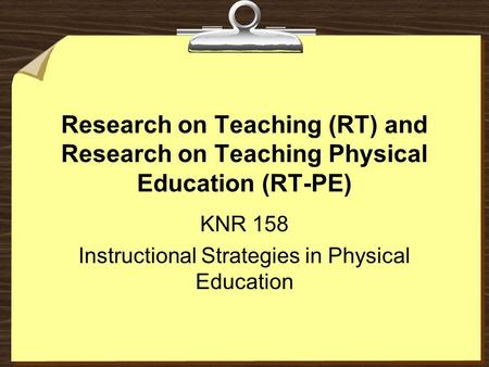 Research on Teaching (RT) and Research on Teaching Physical Education (RT-PE) KNR 158 Instructional Strategies in Physical Education.