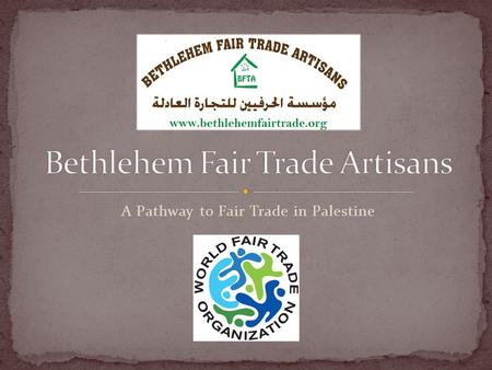 A Pathway to Fair Trade in Palestine. The idea of BFTA was conceived back in 2009 after a series of interviews with many artisans who have great products.