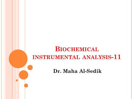 B IOCHEMICAL INSTRUMENTAL ANALYSIS -11 Dr. Maha Al-Sedik.