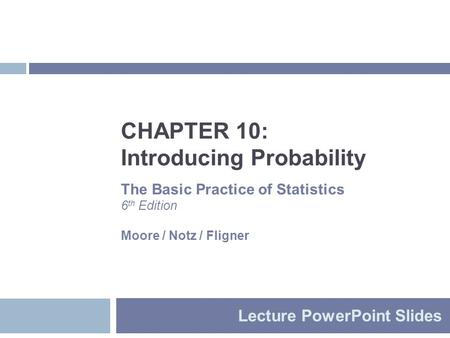 CHAPTER 10: Introducing Probability Lecture PowerPoint Slides The Basic Practice of Statistics 6 th Edition Moore / Notz / Fligner.