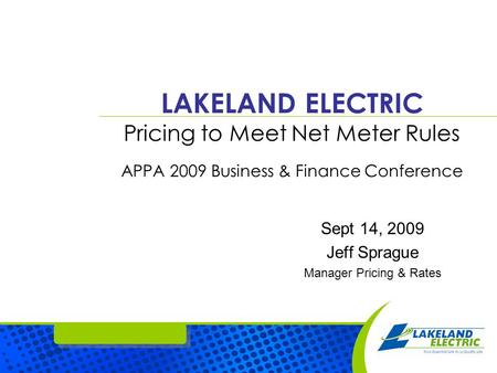 LAKELAND ELECTRIC Pricing to Meet Net Meter Rules APPA 2009 Business & Finance Conference Sept 14, 2009 Jeff Sprague Manager Pricing & Rates.