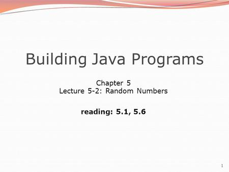 1 Building Java Programs Chapter 5 Lecture 5-2: Random Numbers reading: 5.1, 5.6.
