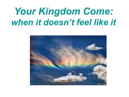 Your Kingdom Come: when it doesn't feel like it. Our Father in heaven, hallowed be your name, your kingdom come, your will be done, on earth as it is.