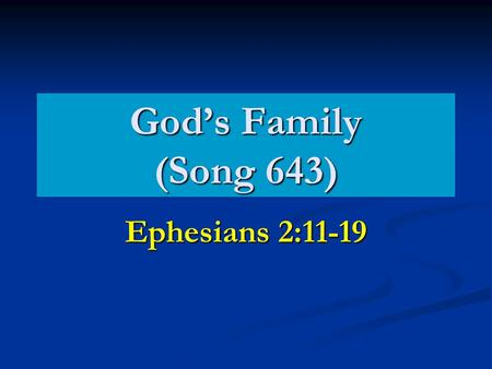 God's Family (Song 643) Ephesians 2:11-19. Different Roles God is the Father. Galatians 1:1-4 God is the Father. Galatians 1:1-4 We are children. Galatians.