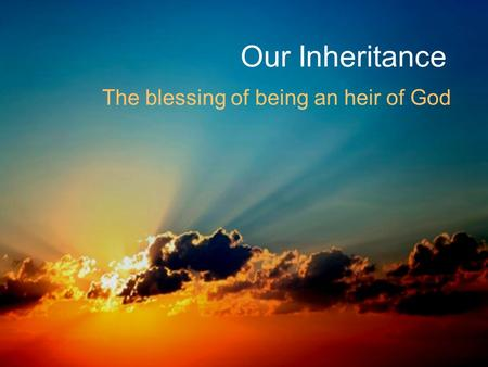 Our Inheritance The blessing of being an heir of God.