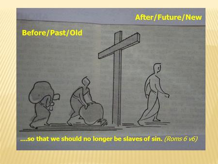 Before/Past/Old After/Future/New....so that we should no longer be slaves of sin. (Roms 6 v6)