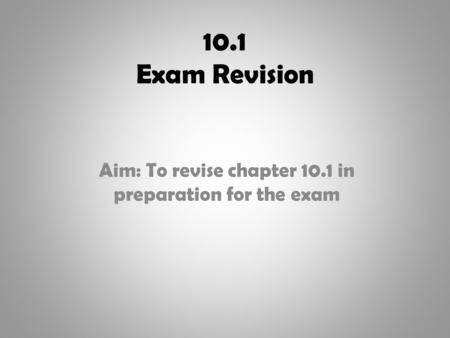 10.1 Exam Revision Aim: To revise chapter 10.1 in preparation for the exam.
