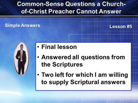 Common-Sense Questions a Church- of-Christ Preacher Cannot Answer Final lesson Answered all questions from the Scriptures Two left for which I am willing.