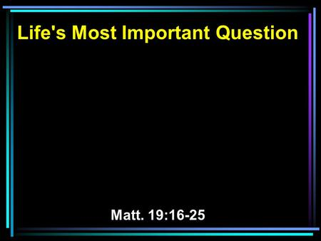 Life's Most Important Question Matt. 19:16-25. 16 Now behold, one came and said to Him, Good Teacher, what good thing shall I do that I may have eternal.
