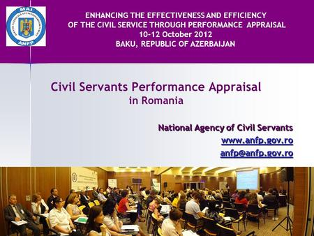 Civil Servants Performance Appraisal in Romania National Agency of Civil Servants  ENHANCING THE EFFECTIVENESS AND EFFICIENCY.