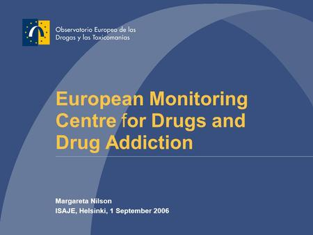 European Monitoring Centre for Drugs and Drug Addiction Margareta Nilson ISAJE, Helsinki, 1 September 2006.