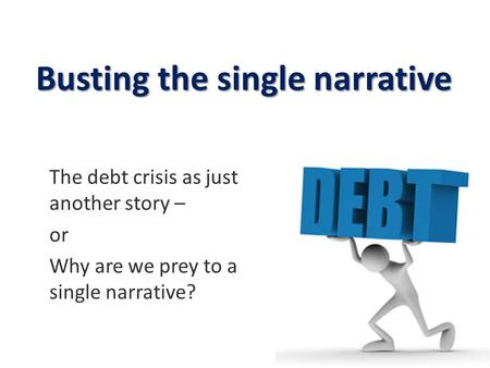Busting the single narrative The debt crisis as just another story – or Why are we prey to a single narrative? 1.