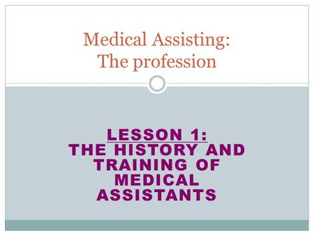 LESSON 1: THE HISTORY AND TRAINING OF MEDICAL ASSISTANTS Medical Assisting: The profession.