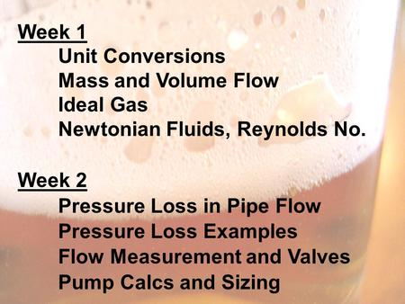 Week 1 Unit Conversions Mass and Volume Flow Ideal Gas Newtonian Fluids, Reynolds No. Week 2 Pressure Loss in Pipe Flow Pressure Loss Examples Flow Measurement.