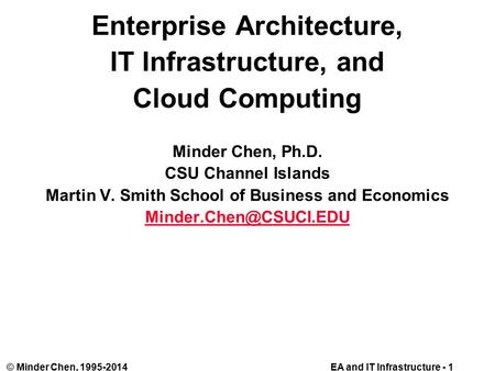 EA and IT Infrastructure - 1© Minder Chen, 1995-2014 Enterprise Architecture, IT Infrastructure, and Cloud Computing Minder Chen, Ph.D. CSU Channel Islands.