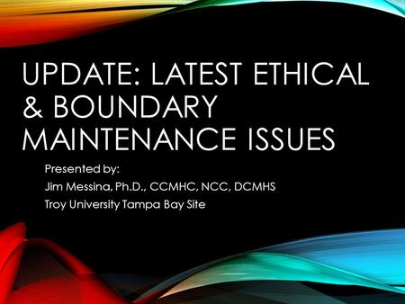 UPDATE: LATEST ETHICAL & BOUNDARY MAINTENANCE ISSUES Presented by: Jim Messina, Ph.D., CCMHC, NCC, DCMHS Troy University Tampa Bay Site.