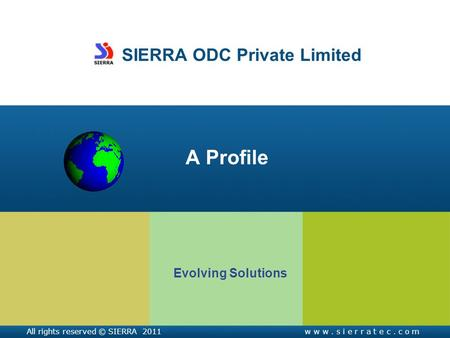 SIERRA ODC Private Limited A Profile Evolving Solutions All rights reserved © SIERRA 2011w w w. s i e r r a t e c. c o m.
