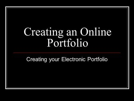 Creating an Online Portfolio Creating your Electronic Portfolio.