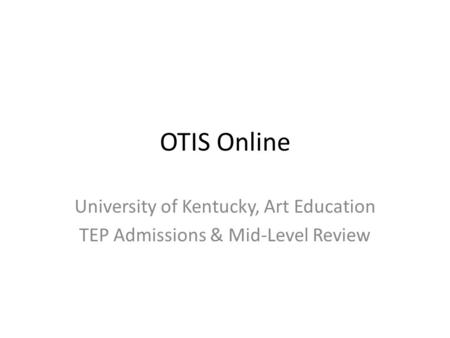 OTIS Online University of Kentucky, Art Education TEP Admissions & Mid-Level Review.