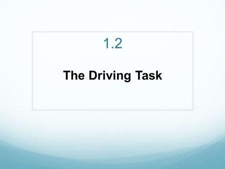 1.2 The Driving Task. Includes all social, physical, and mental skills required to drive To perform these skills in a low risk manner you need to develop.