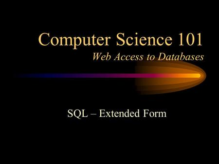 Computer Science 101 Web Access to Databases SQL – Extended Form.
