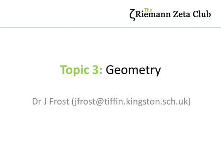 Dr J Frost (jfrost@tiffin.kingston.sch.uk) Topic 3: Geometry Dr J Frost (jfrost@tiffin.kingston.sch.uk)