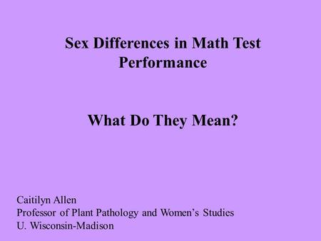 Sex Differences in Math Test Performance What Do They Mean? Caitilyn Allen Professor of Plant Pathology and Women's Studies U. Wisconsin-Madison.