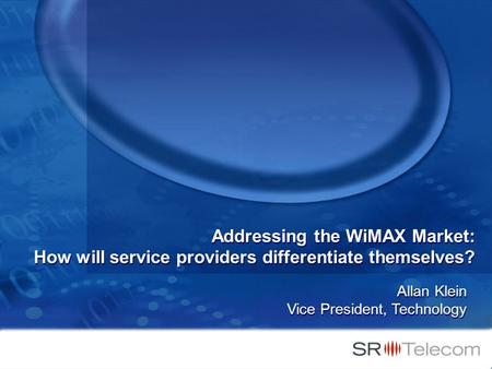 Addressing the WiMAX Market: How will service providers differentiate themselves? Allan Klein Vice President, Technology.