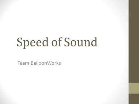 Speed of Sound Team BalloonWorks. Table of Contents Mission Goal and Objectives Science and Technical Backgrounds Mission Requirements Payload Design.