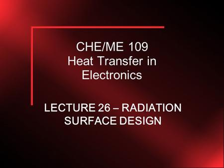 CHE/ME 109 Heat Transfer in Electronics LECTURE 26 – RADIATION SURFACE DESIGN.