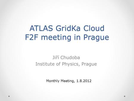 ATLAS GridKa Cloud F2F meeting in Prague Jiří Chudoba Institute of Physics, Prague Monthly Meeting, 1.8.2012.