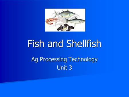 Fish and Shellfish Ag Processing Technology Unit 3.