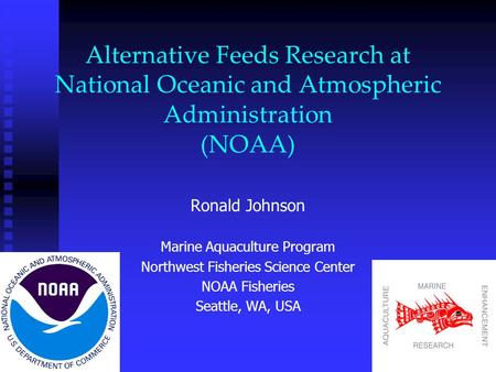 Alternative Feeds Research at National Oceanic and Atmospheric Administration (NOAA) Ronald Johnson Marine Aquaculture Program Northwest Fisheries Science.